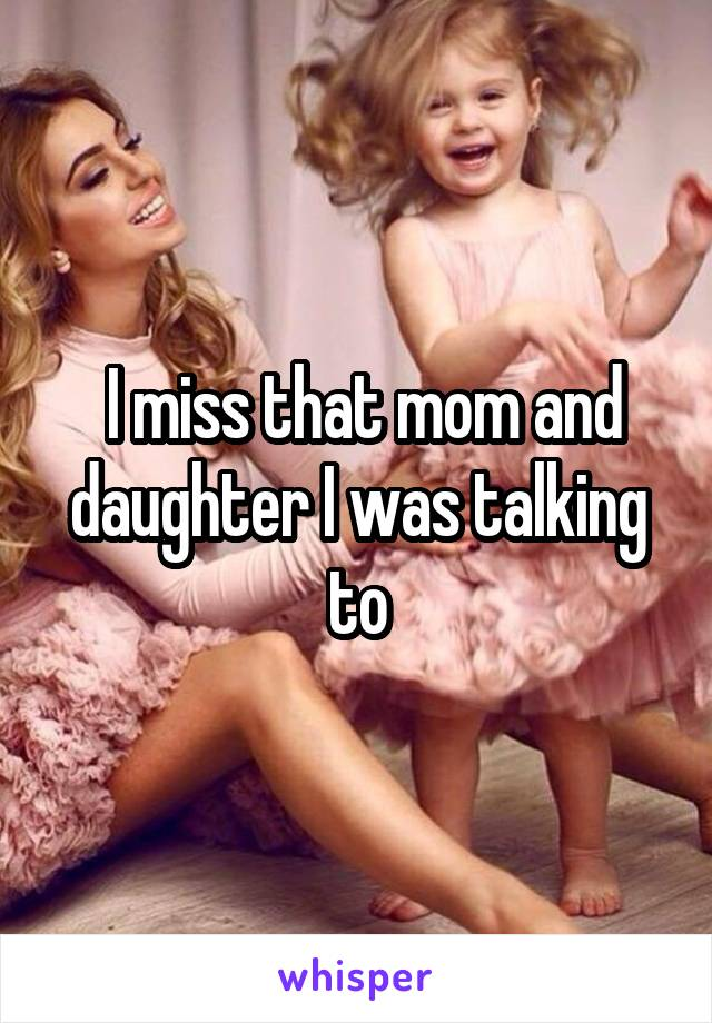I miss that mom and daughter I was talking to