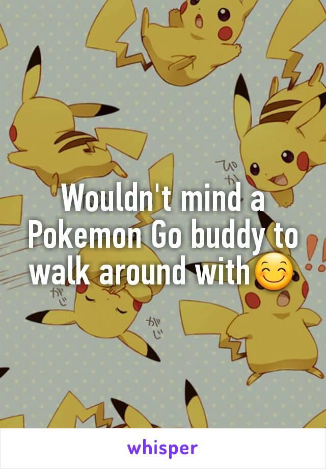 Wouldn't mind a Pokemon Go buddy to walk around with😊
