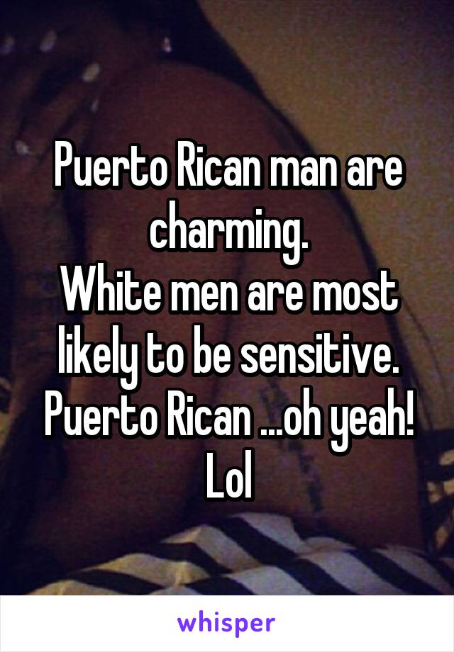 Puerto Rican man are charming. White men are most likely to be sensitive. Puerto Rican ...oh yeah! Lol
