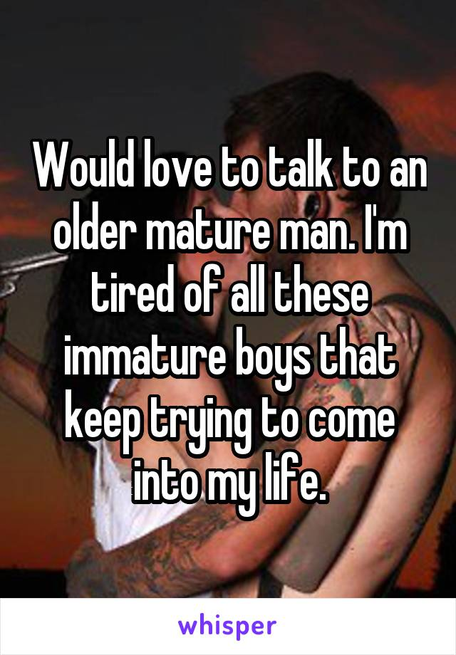 Would love to talk to an older mature man. I'm tired of all these immature boys that keep trying to come into my life.