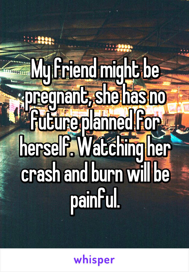 My friend might be pregnant, she has no future planned for herself. Watching her crash and burn will be painful.