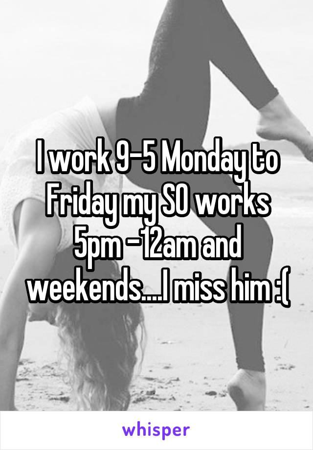 I work 9-5 Monday to Friday my SO works 5pm -12am and weekends....I miss him :(