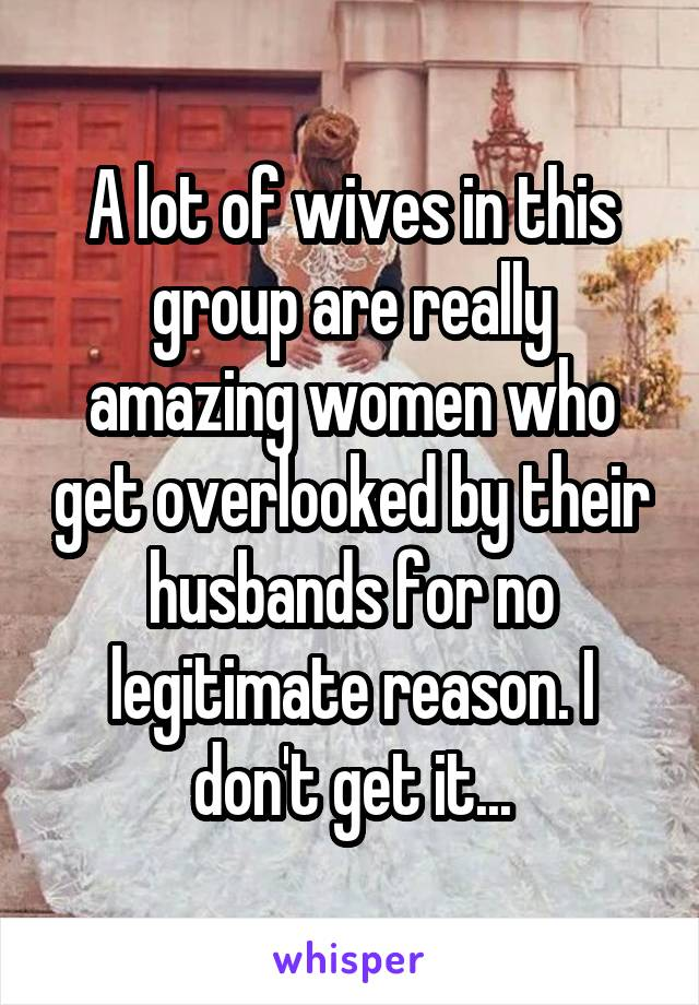A lot of wives in this group are really amazing women who get overlooked by their husbands for no legitimate reason. I don't get it...