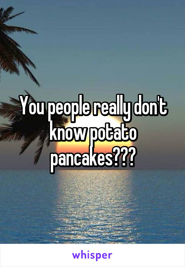 You people really don't know potato pancakes???