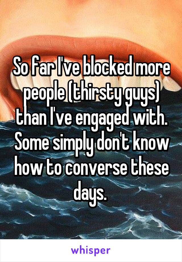 So far I've blocked more people (thirsty guys) than I've engaged with. Some simply don't know how to converse these days.