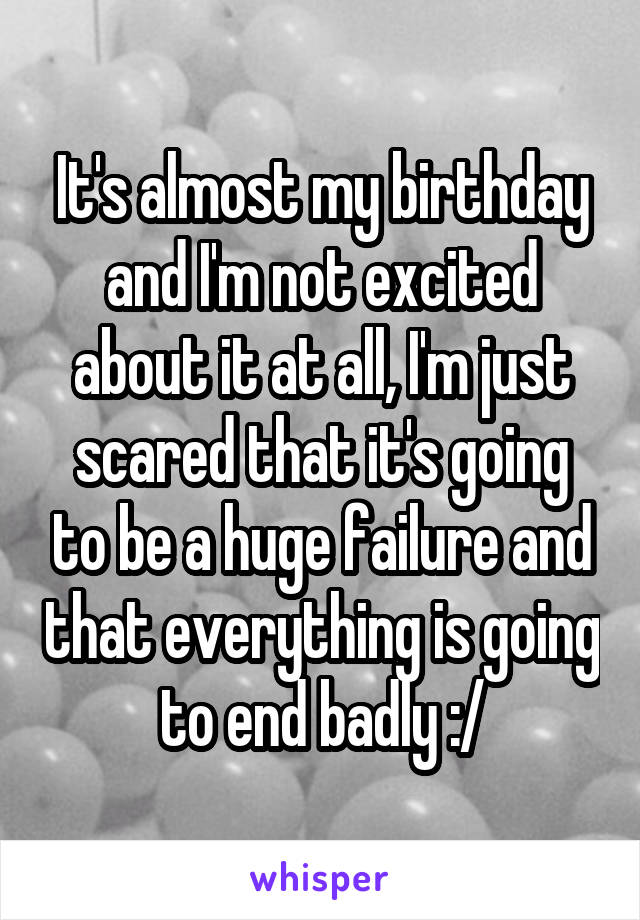 It's almost my birthday and I'm not excited about it at all, I'm just scared that it's going to be a huge failure and that everything is going to end badly :/