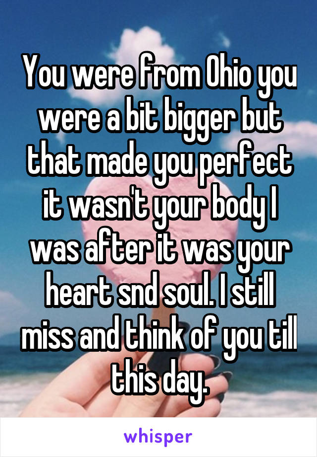 You were from Ohio you were a bit bigger but that made you perfect it wasn't your body I was after it was your heart snd soul. I still miss and think of you till this day.