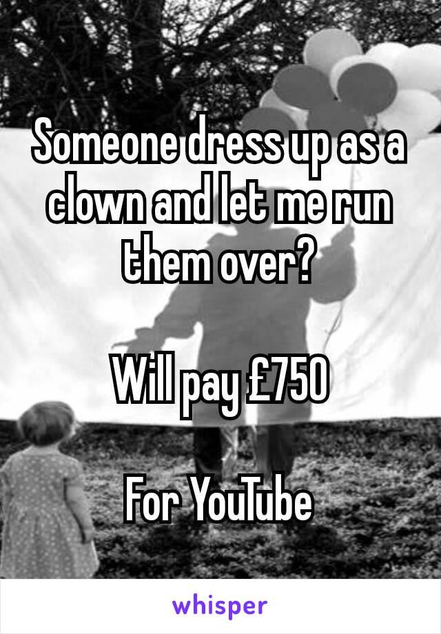 Someone dress up as a clown and let me run them over?  Will pay £750  For YouTube