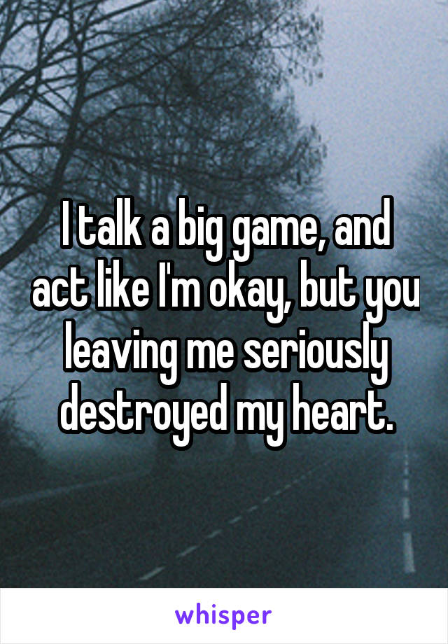 I talk a big game, and act like I'm okay, but you leaving me seriously destroyed my heart.