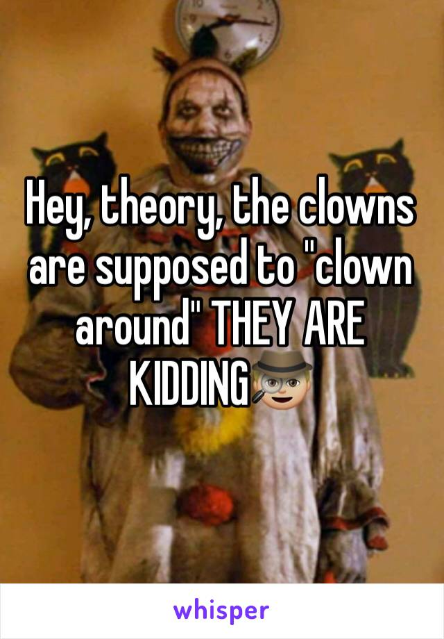 "Hey, theory, the clowns are supposed to ""clown around"" THEY ARE KIDDING🕵🏼"