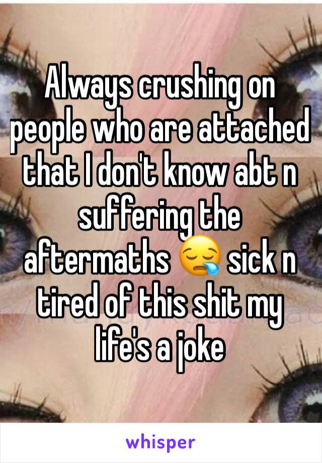 Always crushing on people who are attached that I don't know abt n suffering the aftermaths 😪 sick n tired of this shit my life's a joke
