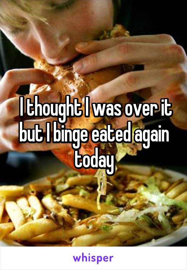 I thought I was over it but I binge eated again today