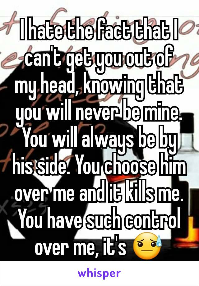 I hate the fact that I can't get you out of my head, knowing that you will never be mine. You will always be by his side. You choose him over me and it kills me. You have such control over me, it's 😓