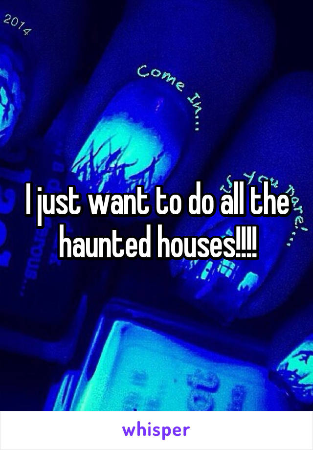 I just want to do all the haunted houses!!!!