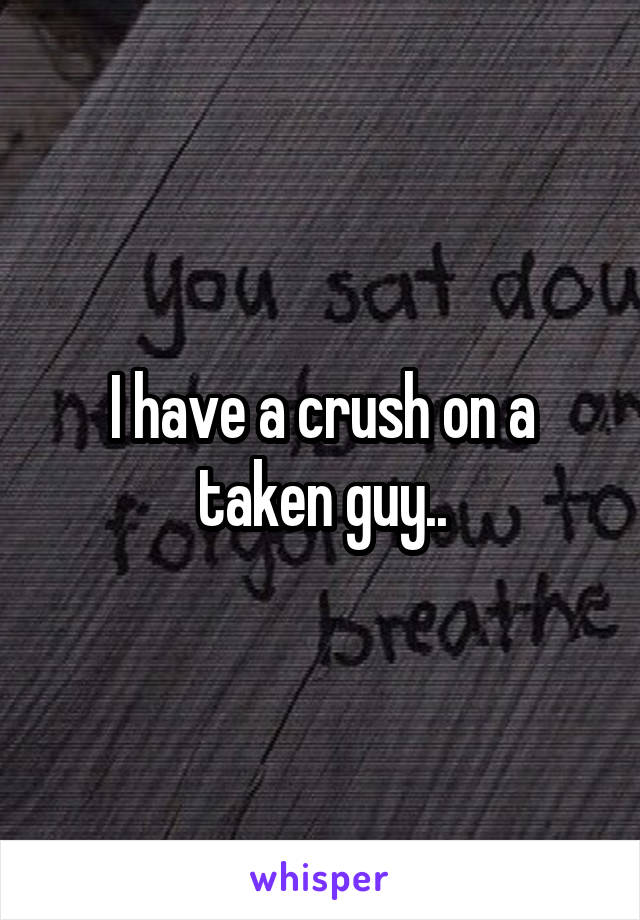 I have a crush on a taken guy..