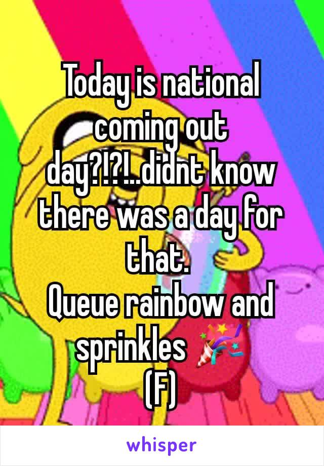 Today is national coming out day?!?!..didnt know there was a day for that.  Queue rainbow and sprinkles 🎉 (F)