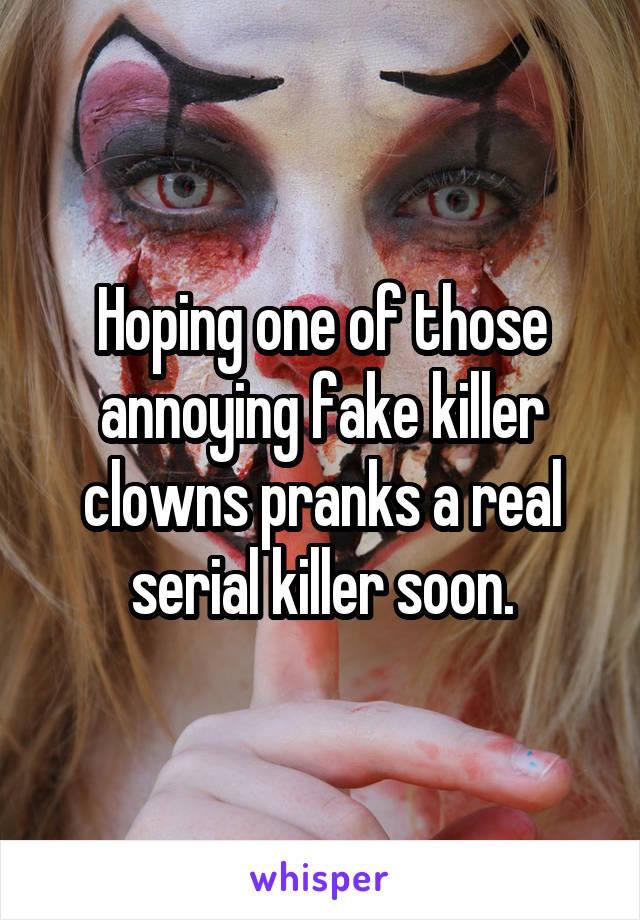 Hoping one of those annoying fake killer clowns pranks a real serial killer soon.