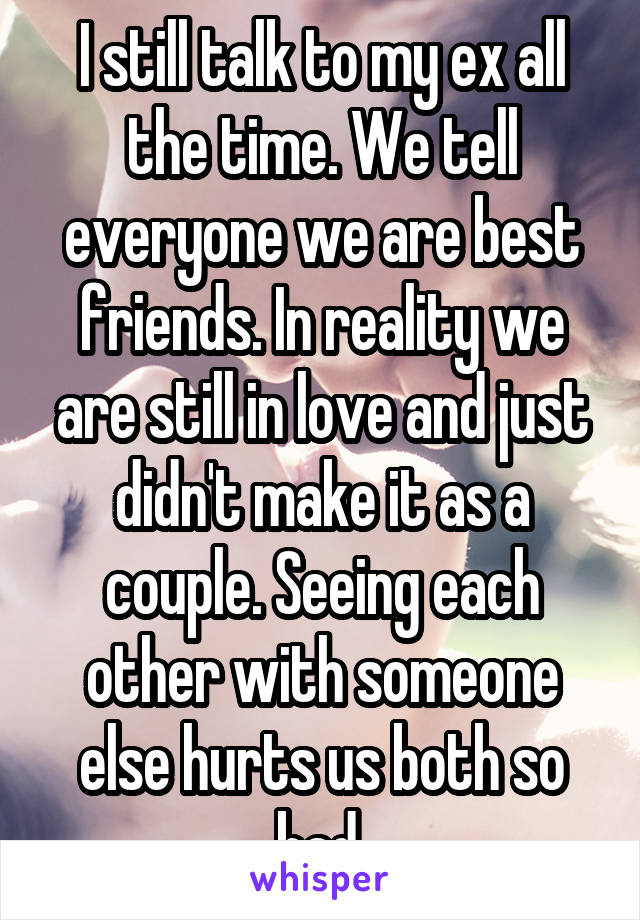 I still talk to my ex all the time. We tell everyone we are best friends. In reality we are still in love and just didn't make it as a couple. Seeing each other with someone else hurts us both so bad.