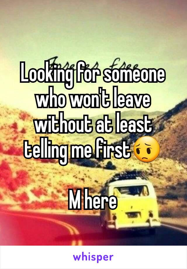 Looking for someone who won't leave without at least telling me first😔  M here