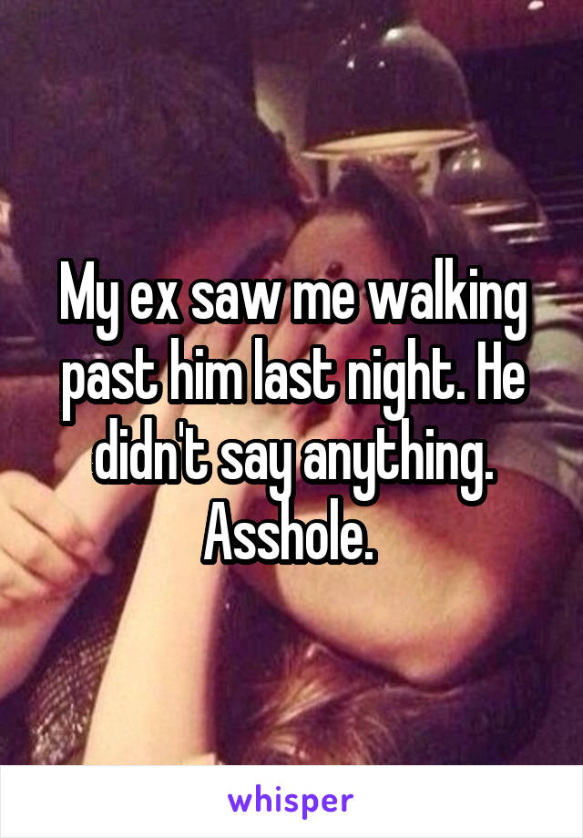 My ex saw me walking past him last night. He didn't say anything. Asshole.