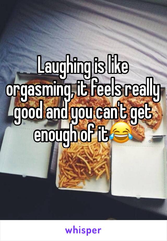 Laughing is like orgasming, it feels really good and you can't get enough of it😂