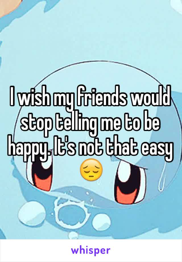 I wish my friends would stop telling me to be happy. It's not that easy 😔