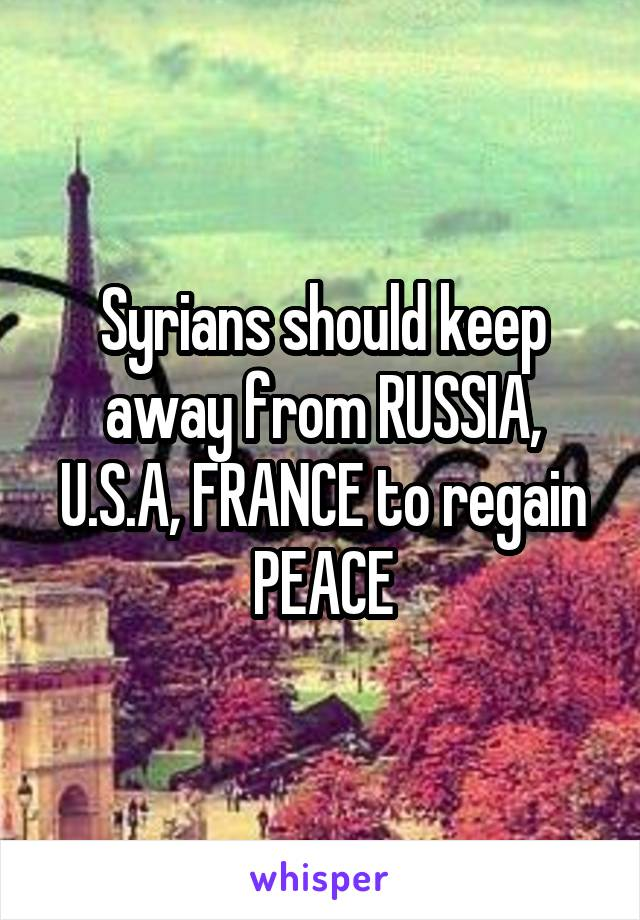 Syrians should keep away from RUSSIA, U.S.A, FRANCE to regain PEACE