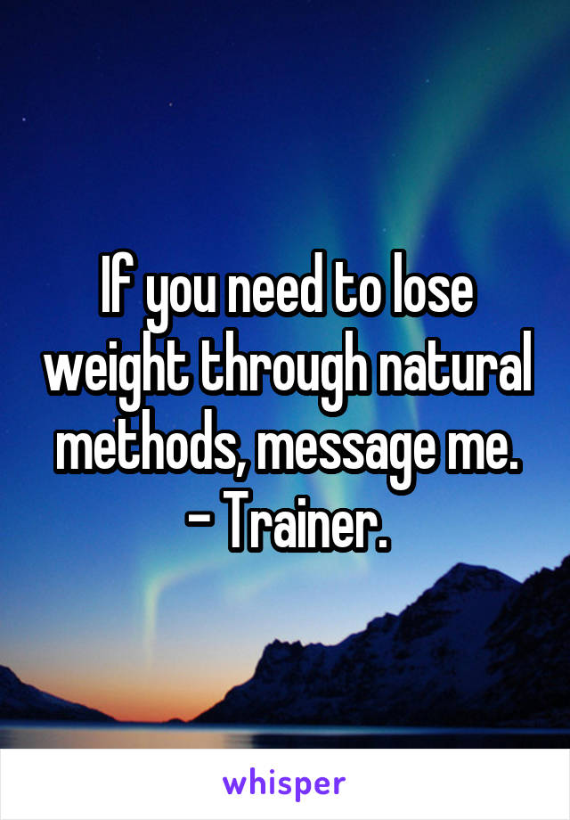 If you need to lose weight through natural methods, message me. - Trainer.