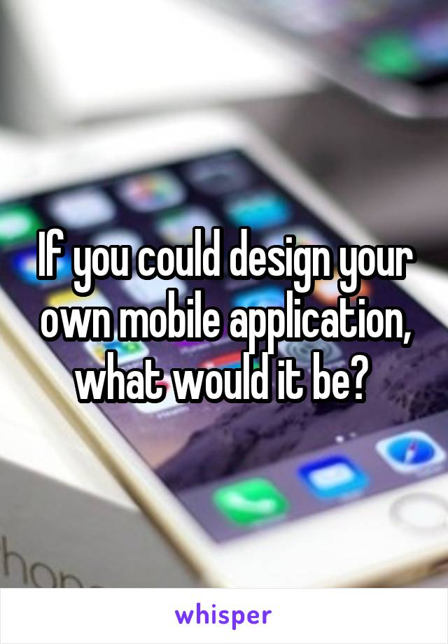 If you could design your own mobile application, what would it be?