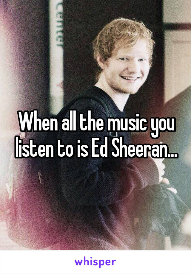 When all the music you listen to is Ed Sheeran...