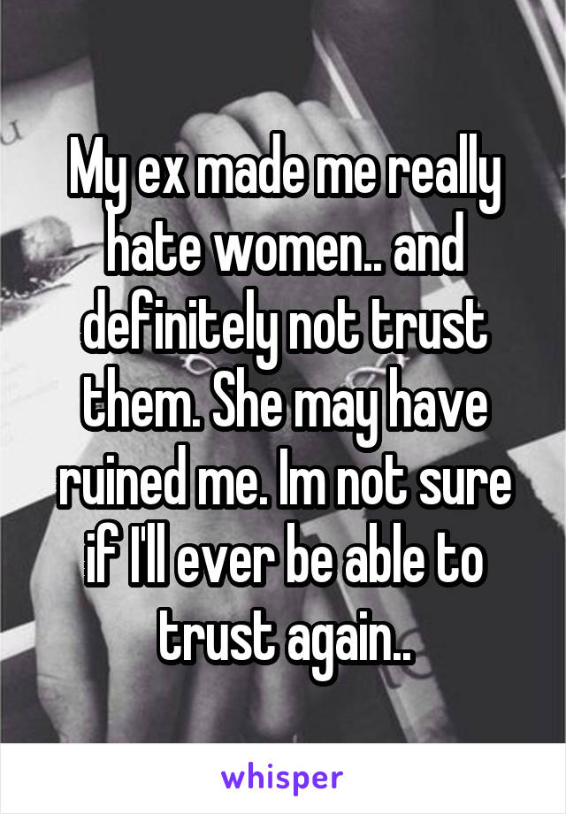 My ex made me really hate women.. and definitely not trust them. She may have ruined me. Im not sure if I'll ever be able to trust again..