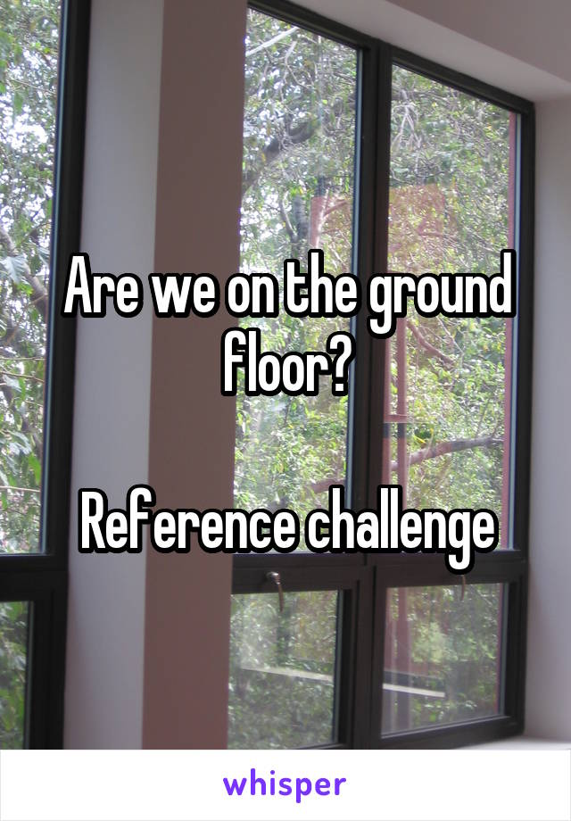 Are we on the ground floor?  Reference challenge