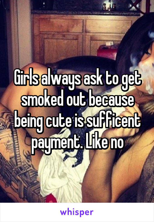 Girls always ask to get smoked out because being cute is sufficent payment. Like no