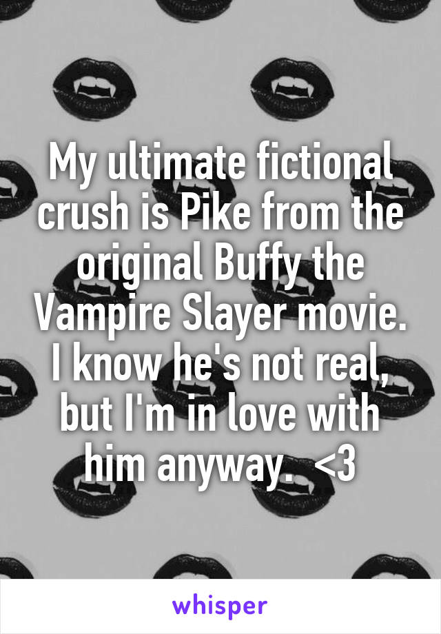 My ultimate fictional crush is Pike from the original Buffy the Vampire Slayer movie. I know he's not real, but I'm in love with him anyway.  <3