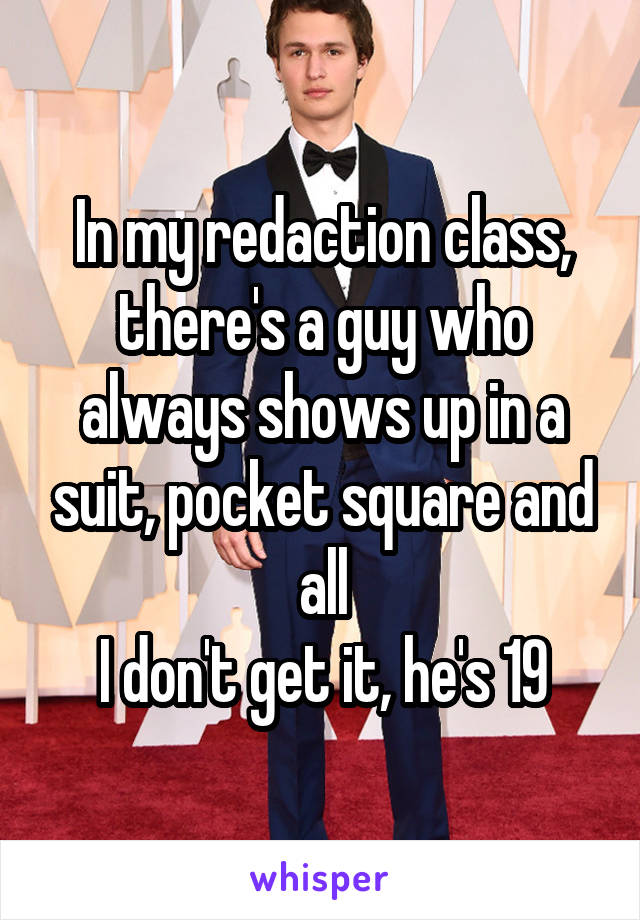 In my redaction class, there's a guy who always shows up in a suit, pocket square and all I don't get it, he's 19
