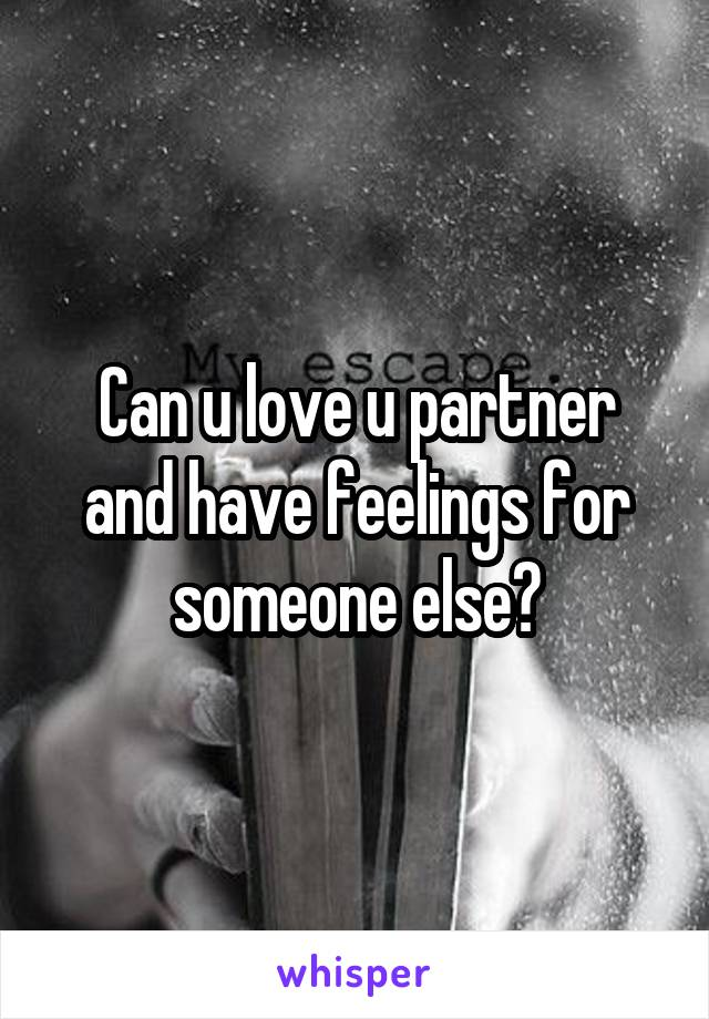 Can u love u partner and have feelings for someone else?