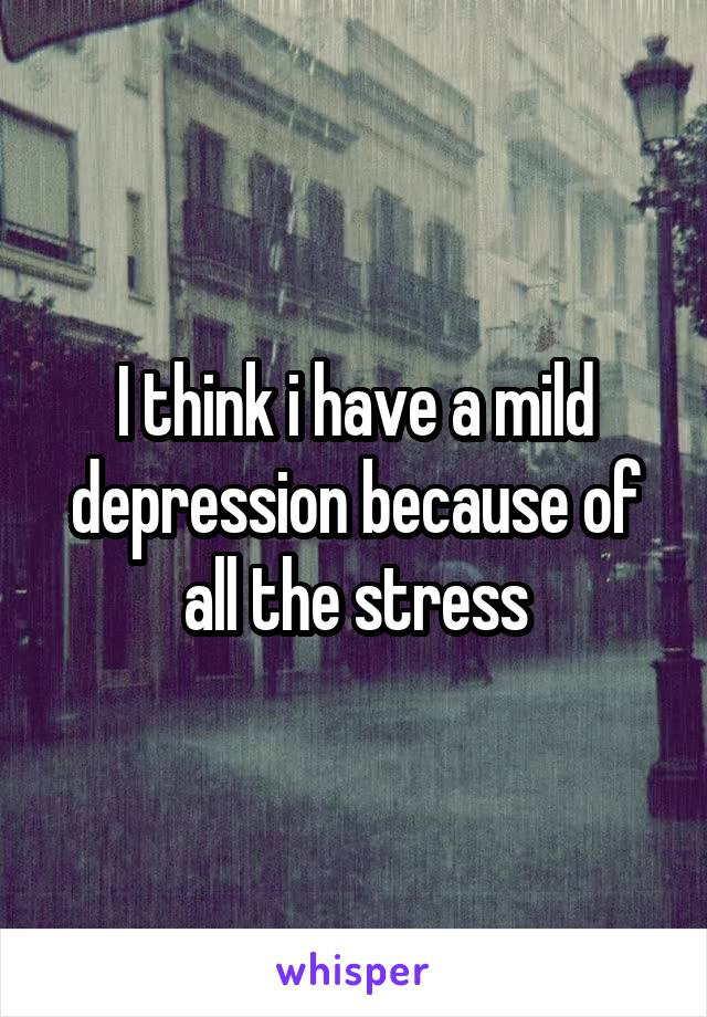 I think i have a mild depression because of all the stress