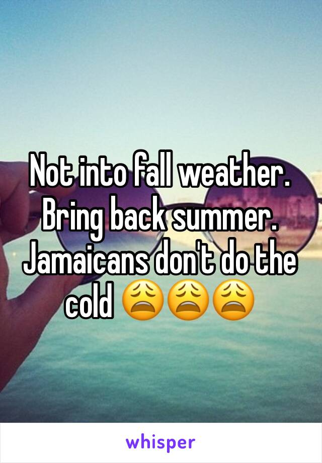 Not into fall weather. Bring back summer. Jamaicans don't do the cold 😩😩😩