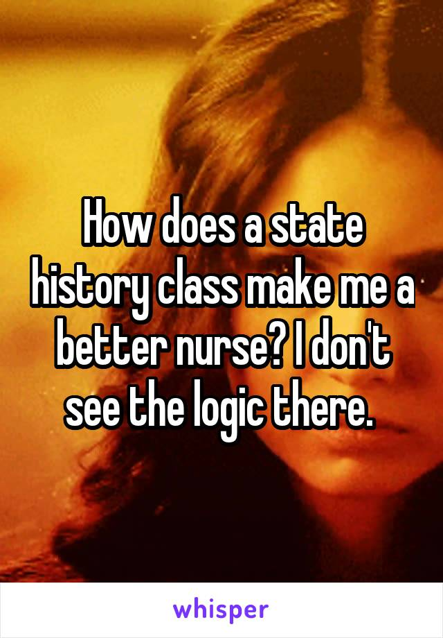 How does a state history class make me a better nurse? I don't see the logic there.