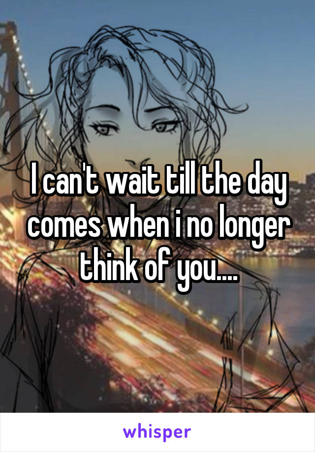 I can't wait till the day comes when i no longer think of you....