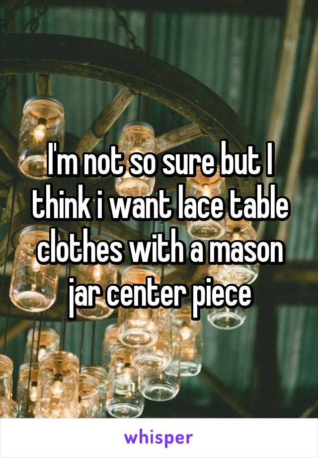I'm not so sure but I think i want lace table clothes with a mason jar center piece