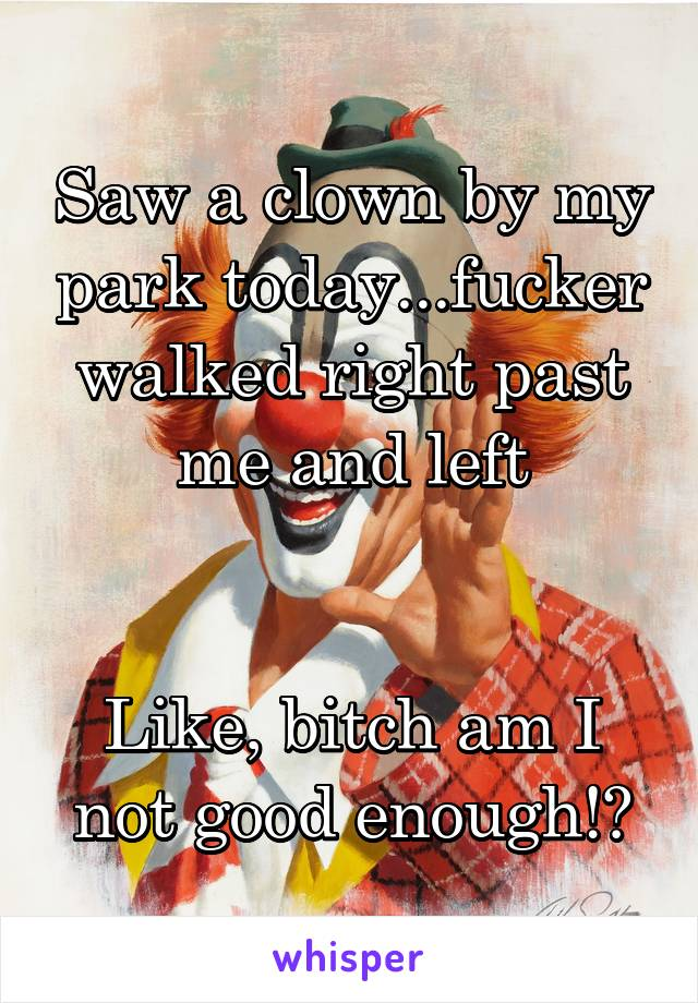 Saw a clown by my park today...fucker walked right past me and left   Like, bitch am I not good enough!?