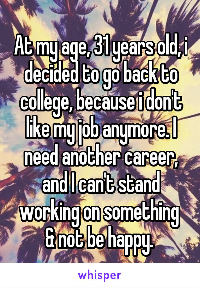 At my age, 31 years old, i decided to go back to college, because i don't like my job anymore. I need another career, and I can't stand working on something  & not be happy.