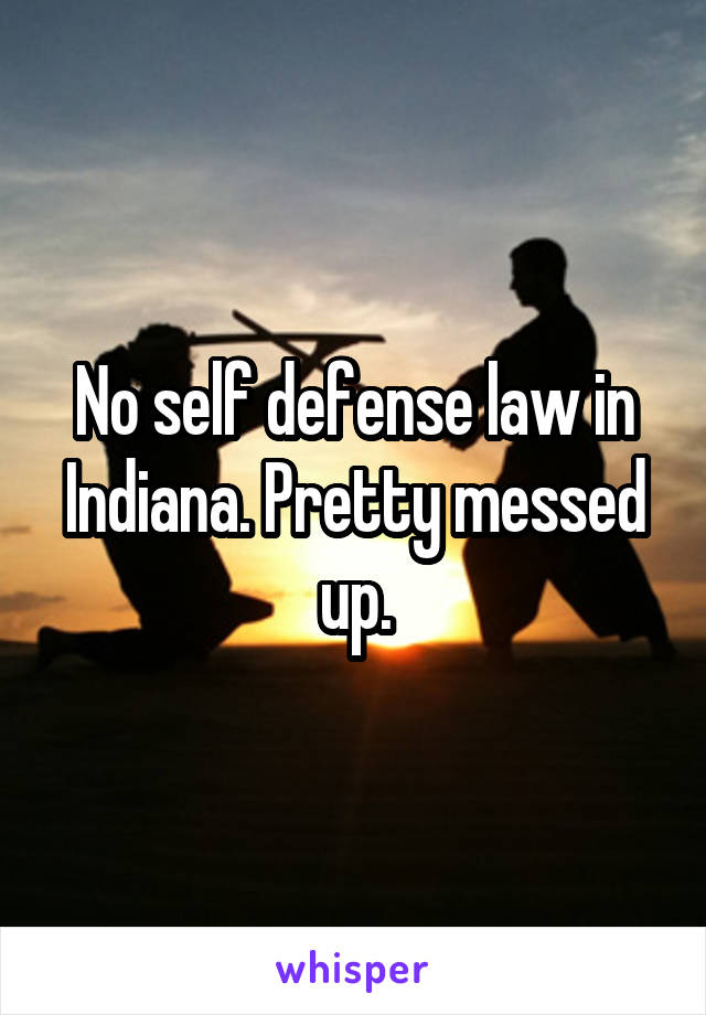 No self defense law in Indiana. Pretty messed up.
