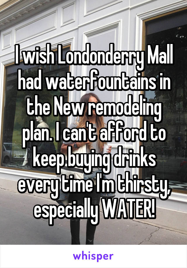 I wish Londonderry Mall had waterfountains in the New remodeling plan. I can't afford to keep buying drinks every time I'm thirsty, especially WATER!