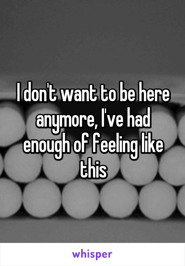 I don't want to be here anymore, I've had enough of feeling like this
