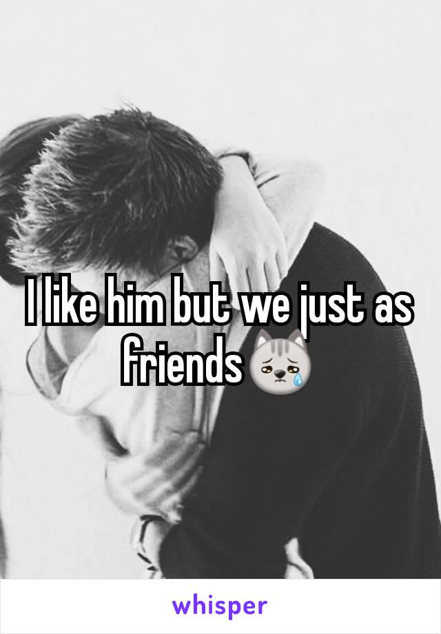 I like him but we just as friends😿