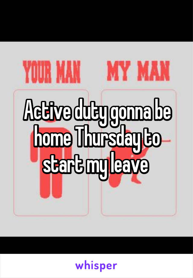 Active duty gonna be home Thursday to start my leave