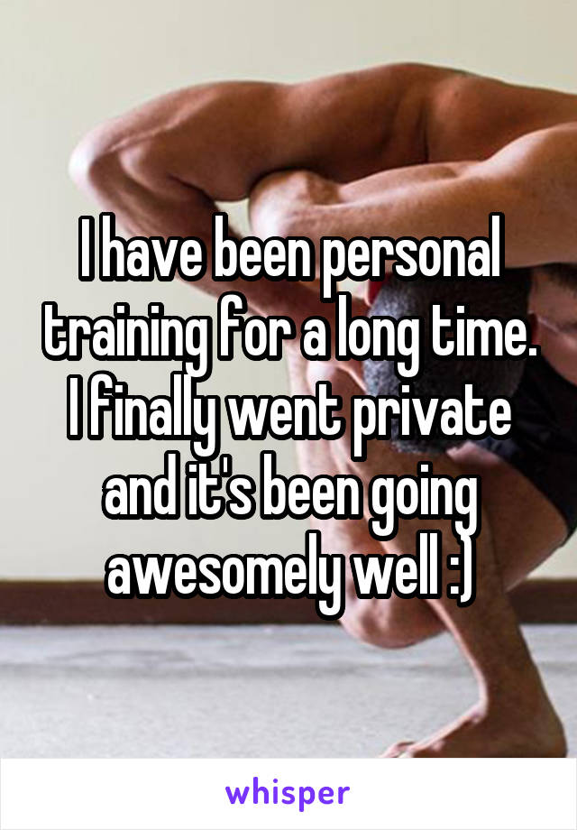 I have been personal training for a long time. I finally went private and it's been going awesomely well :)