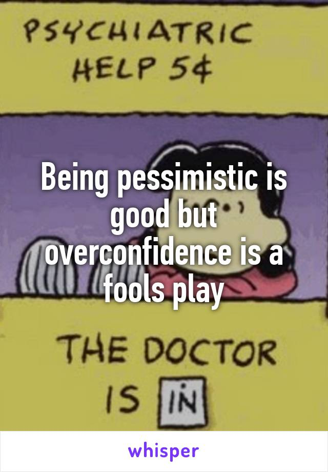 Being pessimistic is good but overconfidence is a fools play